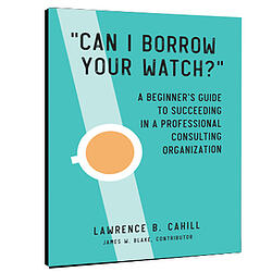 "Can I Borrow Your Watch?"" A Beginner's Guide to Succeeding in a Professional Consulting Organization"